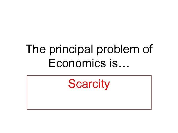 The principal problem of Economics is… Scarcity