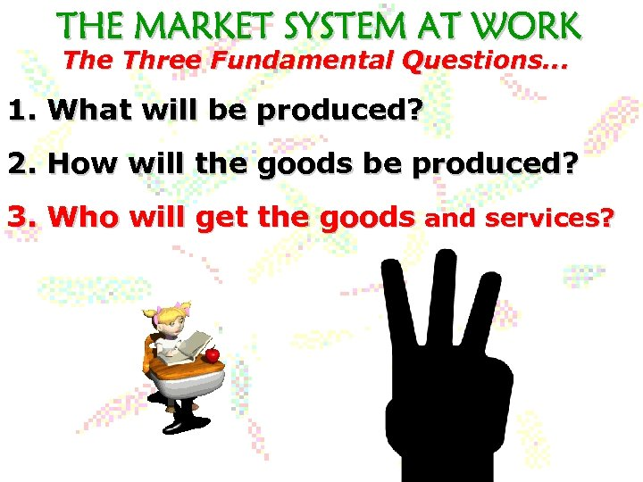 The Three Fundamental Questions. . . 1. What will be produced? 2. How will