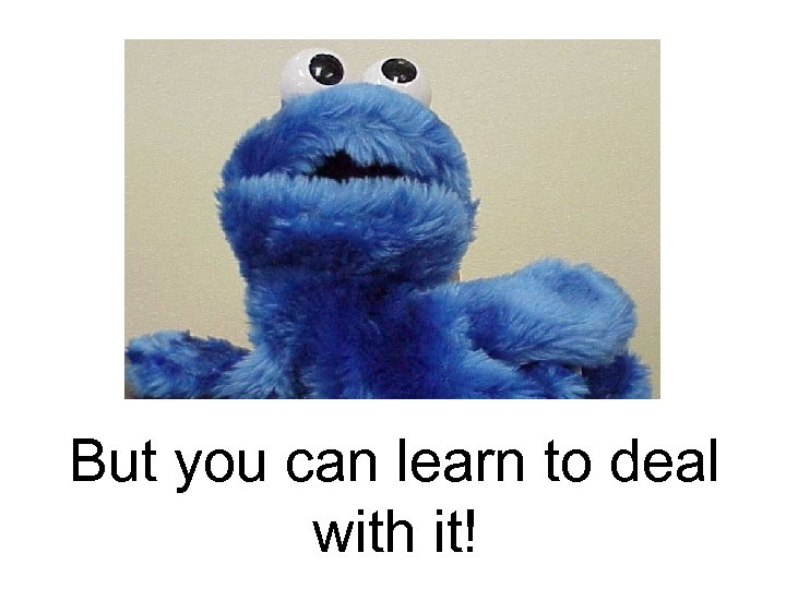 But you can learn to deal with it!