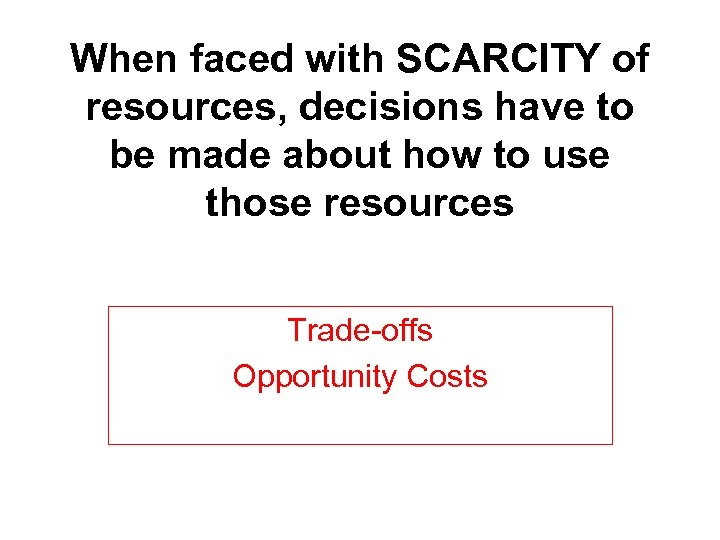 When faced with SCARCITY of resources, decisions have to be made about how to
