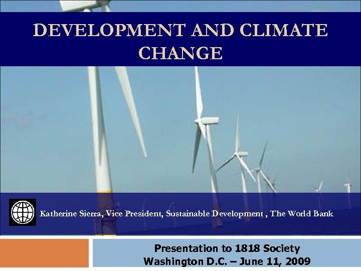 DEVELOPMENT AND CLIMATE CHANGE Katherine Sierra, Vice President, Sustainable Development , The World Bank