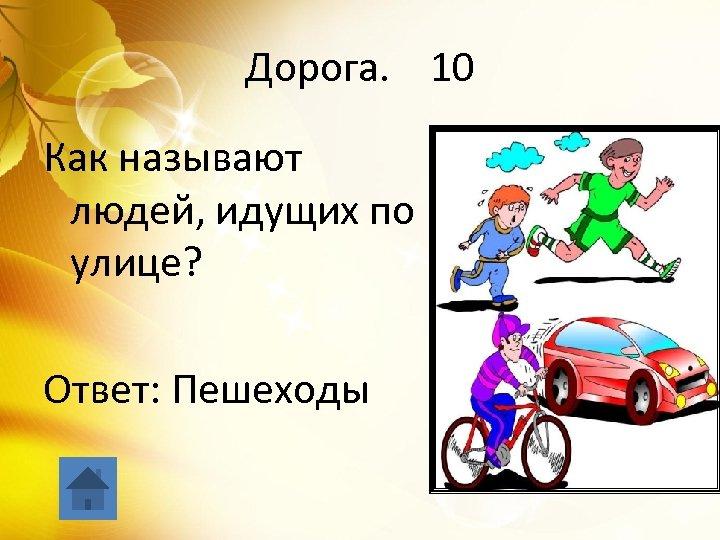 Дорога. 10 Как называют людей, идущих по улице? Ответ: Пешеходы