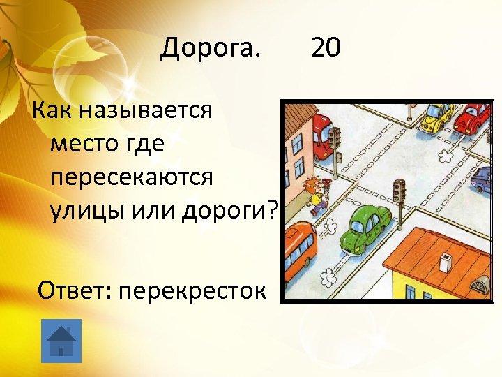 Дорога. 20 Как называется место где пересекаются улицы или дороги? Ответ: перекресток