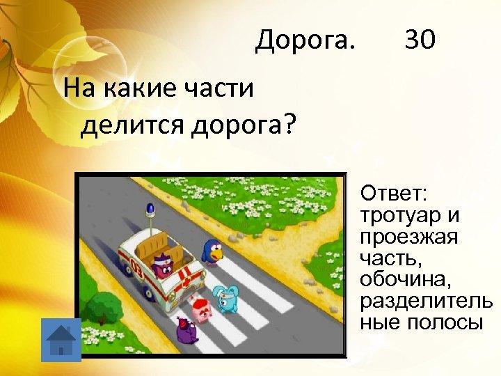 Дорога. 30 На какие части делится дорога? Ответ: тротуар и проезжая часть, обочина, разделитель