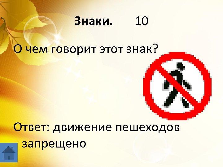 Знаки. 10 О чем говорит этот знак? Ответ: движение пешеходов запрещено