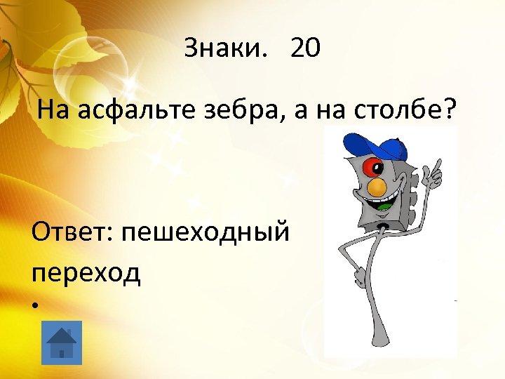 Знаки. 20 На асфальте зебра, а на столбе? Ответ: пешеходный переход •