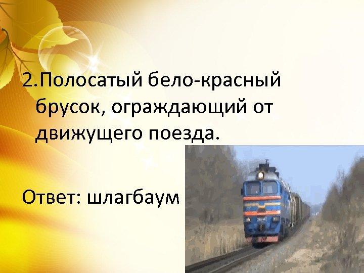 2. Полосатый бело-красный брусок, ограждающий от движущего поезда. Ответ: шлагбаум