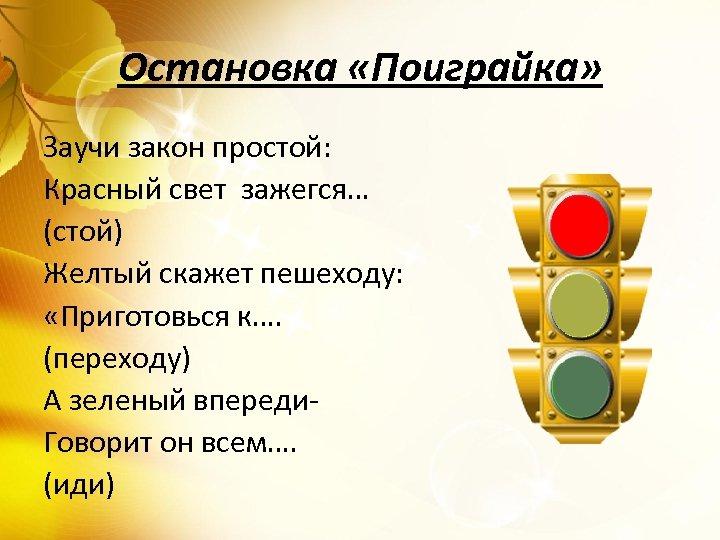 Остановка «Поиграйка» Заучи закон простой: Красный свет зажегся… (стой) Желтый скажет пешеходу: «Приготовься к….