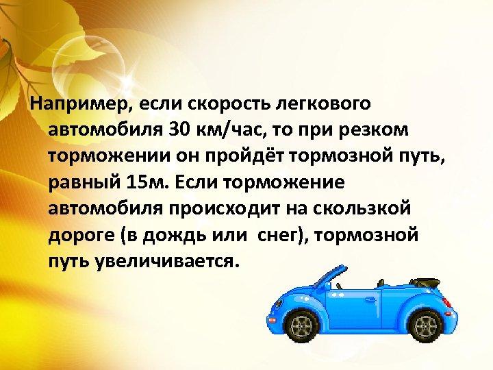 Например, если скорость легкового автомобиля 30 км/час, то при резком торможении он пройдёт тормозной