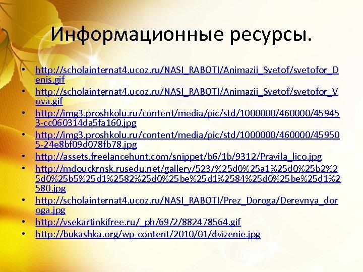 Информационные ресурсы. • http: //scholainternat 4. ucoz. ru/NASI_RABOTI/Animazii_Svetof/svetofor_D enis. gif • http: //scholainternat 4.