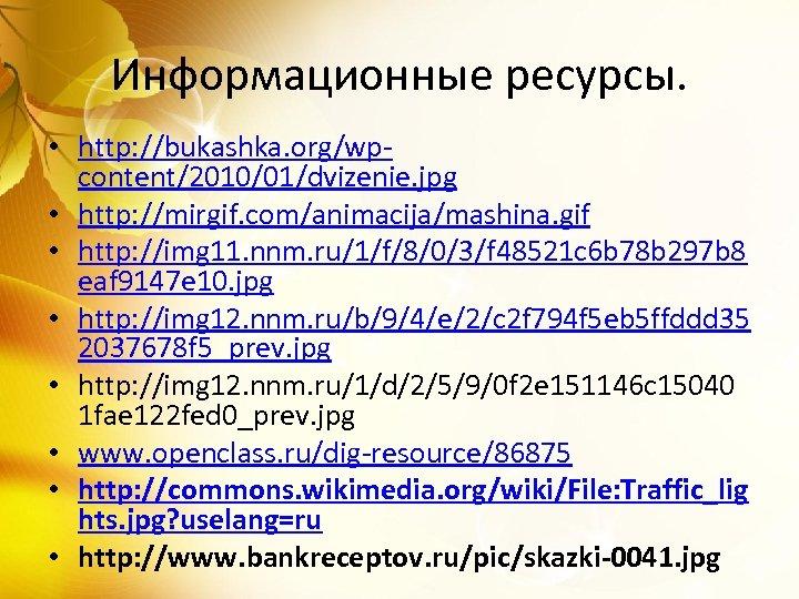 Информационные ресурсы. • http: //bukashka. org/wpcontent/2010/01/dvizenie. jpg • http: //mirgif. com/animacija/mashina. gif • http: