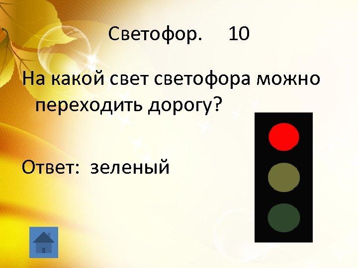 Светофор. 10 На какой светофора можно переходить дорогу? Ответ: зеленый