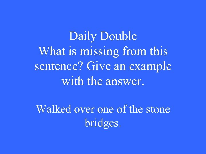 Daily Double What is missing from this sentence? Give an example with the answer.