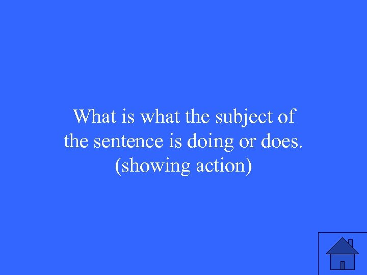 What is what the subject of the sentence is doing or does. (showing action)