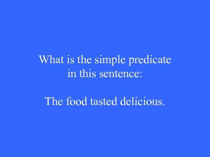 What is the simple predicate in this sentence: The food tasted delicious.