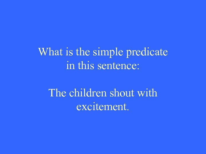 What is the simple predicate in this sentence: The children shout with excitement.