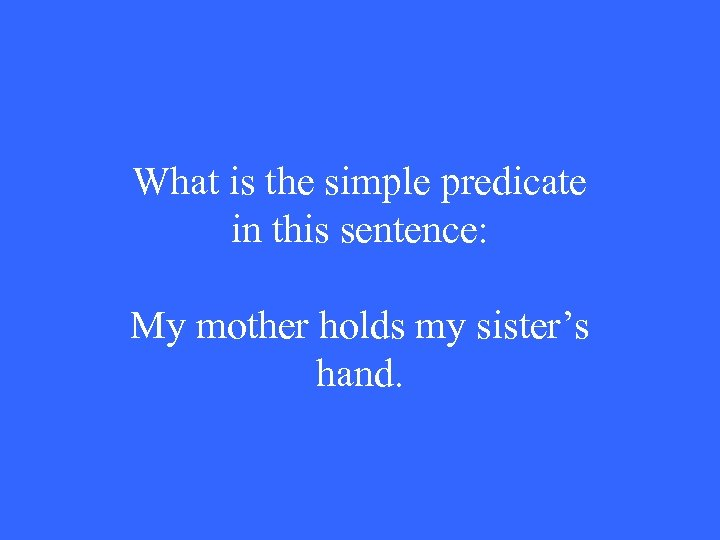 What is the simple predicate in this sentence: My mother holds my sister's hand.