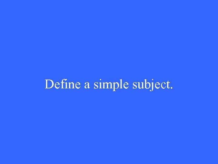 Define a simple subject.