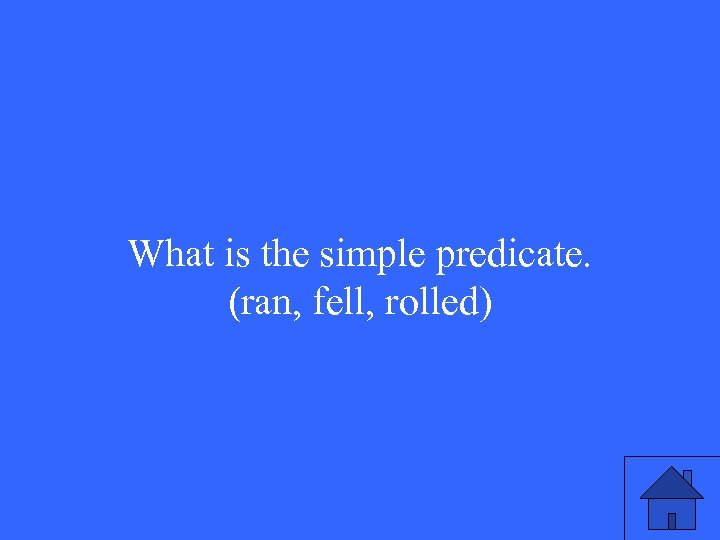 What is the simple predicate. (ran, fell, rolled)