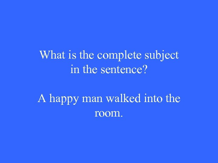What is the complete subject in the sentence? A happy man walked into the