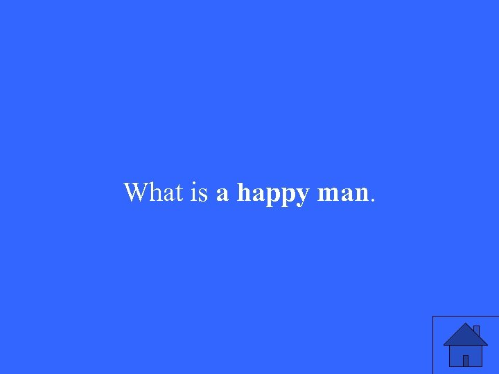 What is a happy man.