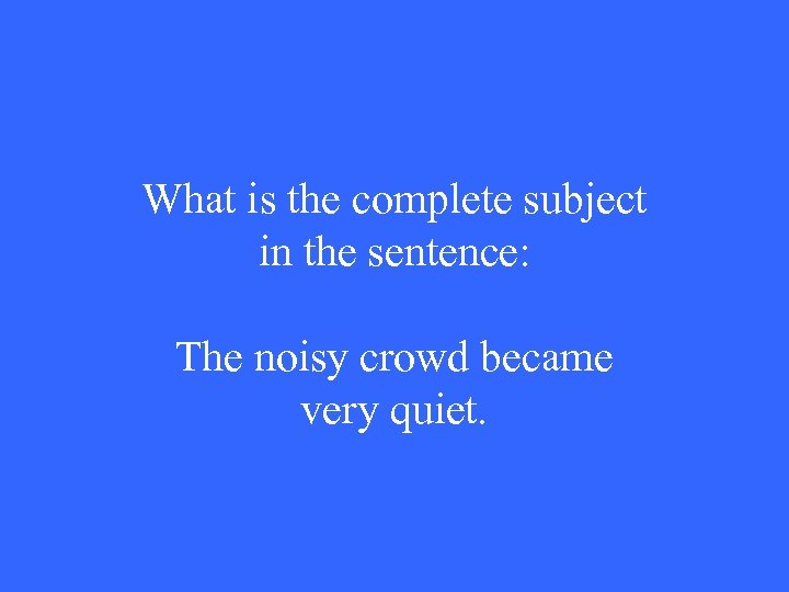 What is the complete subject in the sentence: The noisy crowd became very quiet.
