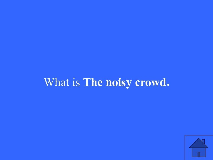 What is The noisy crowd.