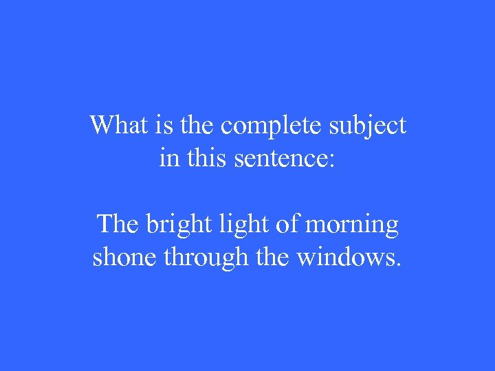 What is the complete subject in this sentence: The bright light of morning shone