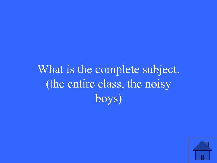 What is the complete subject. (the entire class, the noisy boys)