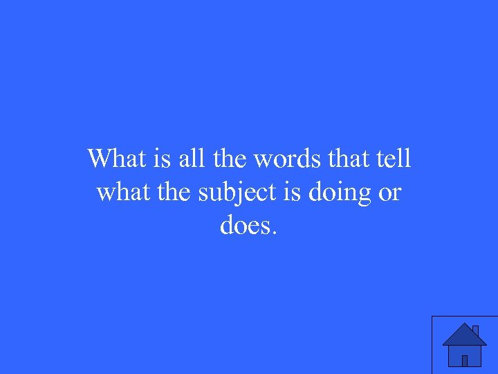 What is all the words that tell what the subject is doing or does.