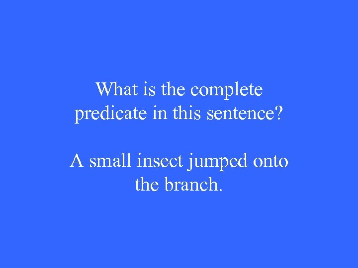 What is the complete predicate in this sentence? A small insect jumped onto the
