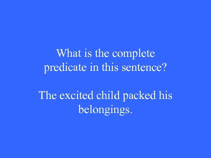 What is the complete predicate in this sentence? The excited child packed his belongings.