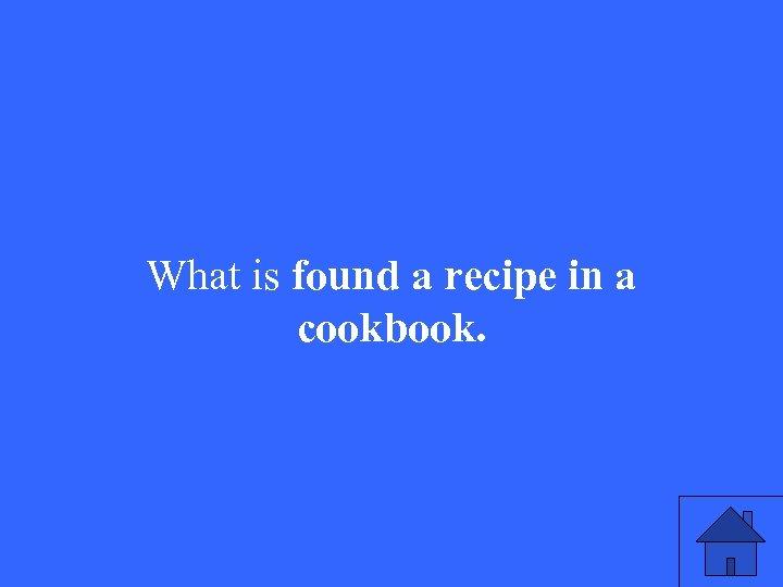 What is found a recipe in a cookbook.