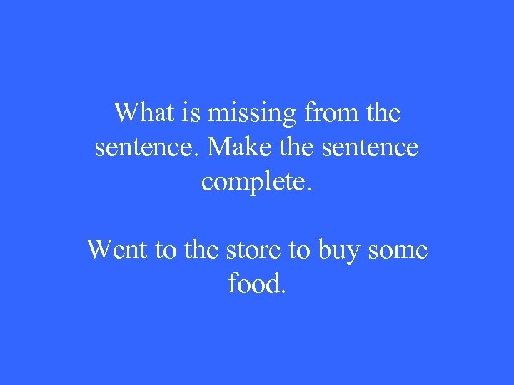 What is missing from the sentence. Make the sentence complete. Went to the store