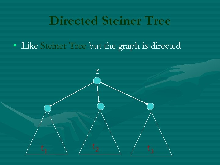 Directed Steiner Tree • Like Steiner Tree but the graph is directed r t