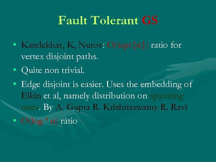 Fault Tolerant GS • Kandekhar, K, Nutov: O(sqrt{n}) ratio for vertex disjoint paths. •