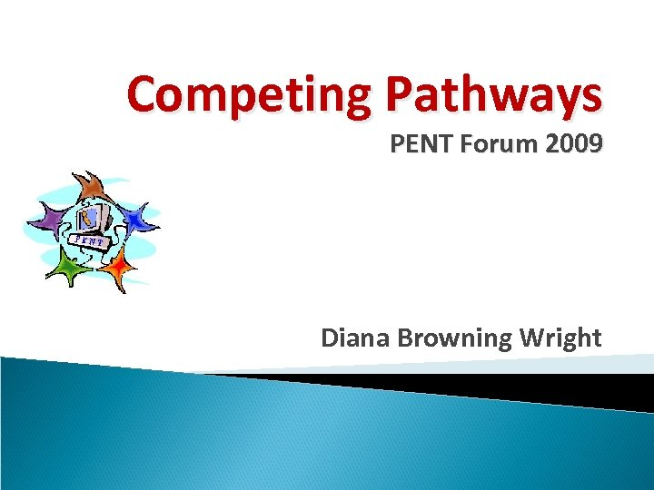 Competing Pathways PENT Forum 2009 Diana Browning Wright
