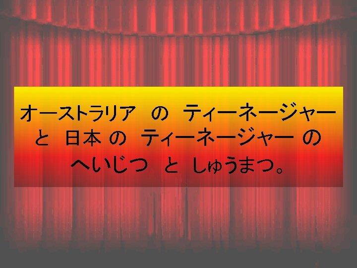オーストラリア の ティーネージャー  と 日本 の ティーネージャー の  へいじつ と しゅうまつ。