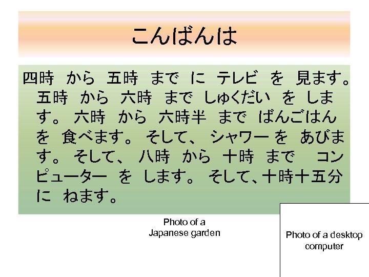 こんばんは 四時 から 五時 まで に テレビ を 見ます。  五時 から 六時 まで しゅくだい を しま す。 六時 から 六時半 まで ばんごはん  を 食べます。 そして、 シャワー を あびま す。 そして、 八時 から 十時 まで  コン ピューター を します。 そして、十時十五分  に ねます。 Photo of a Japanese garden