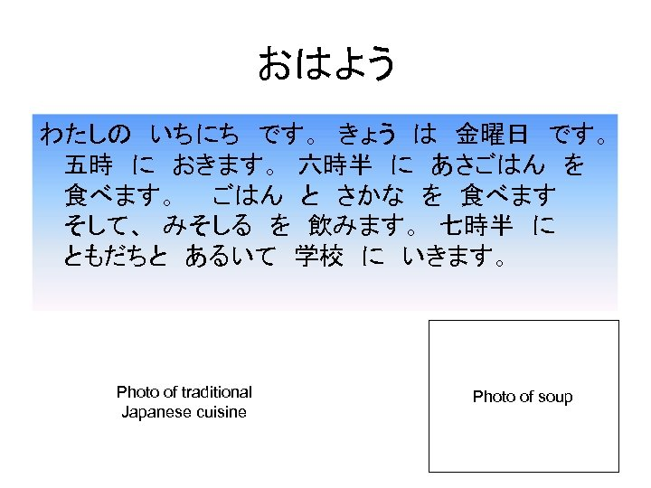 おはよう わたしの いちにち です。 きょう は 金曜日 です。  五時 に おきます。 六時半 に あさごはん を  食べます。  ごはん と さかな を 食べます   そして、 みそしる を 飲みます。 七時半 に    ともだちと あるいて 学校 に いきます。 Photo of traditional Japanese cuisine Photo of soup