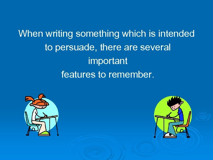 When writing something which is intended to persuade, there are several important features to