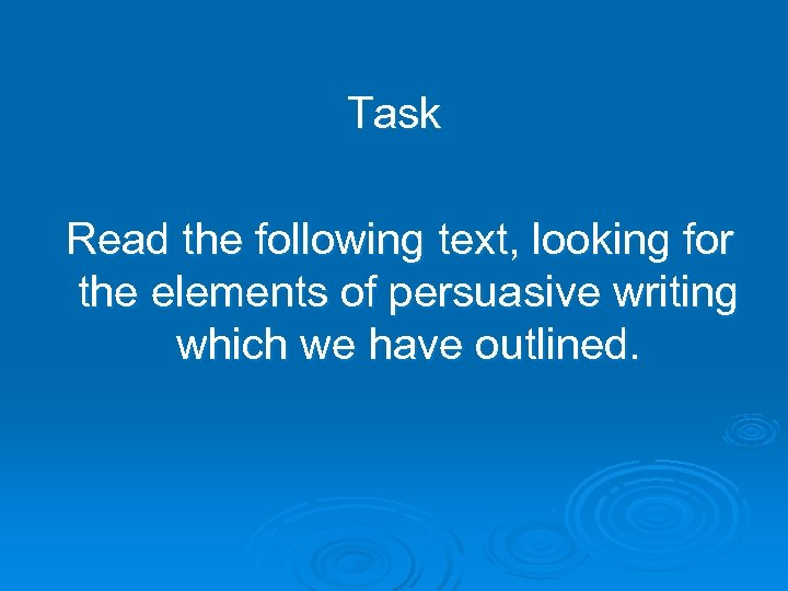 Task Read the following text, looking for the elements of persuasive writing which we