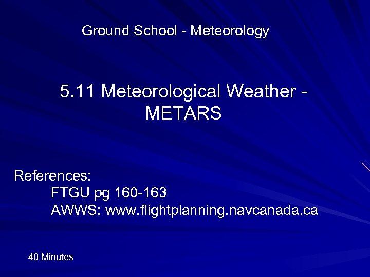 Ground School - Meteorology 5. 11 Meteorological Weather METARS References: FTGU pg 160 -163