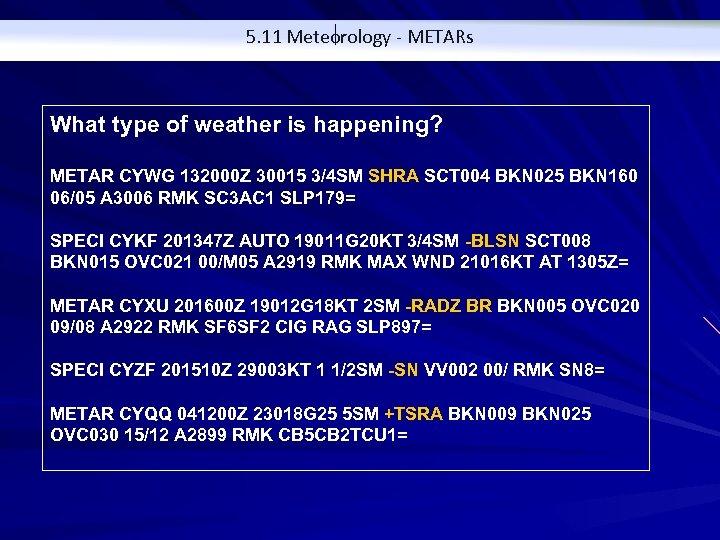 5. 11 Meteorology - METARs What type of weather is happening? METAR CYWG 132000