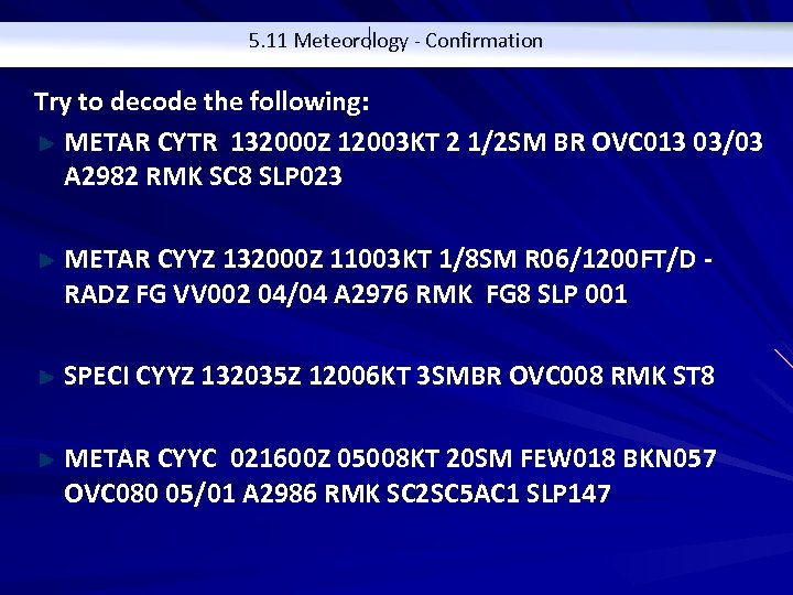 5. 11 Meteorology - Confirmation Try to decode the following: METAR CYTR 132000 Z
