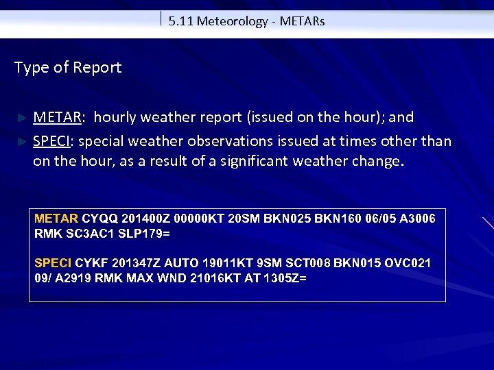 5. 11 Meteorology - METARs Type of Report METAR: hourly weather report (issued on