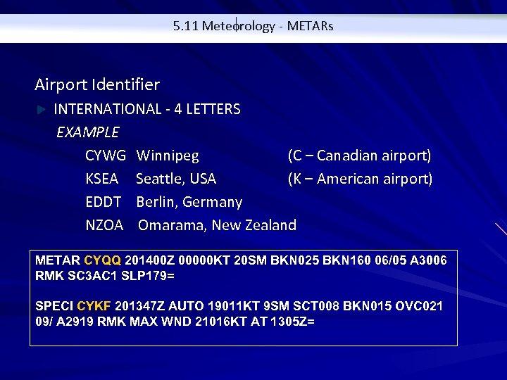 5. 11 Meteorology - METARs Airport Identifier INTERNATIONAL - 4 LETTERS EXAMPLE CYWG Winnipeg
