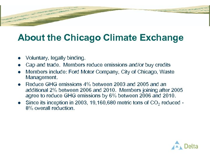 About the Chicago Climate Exchange l l l Voluntary, legally binding. Cap and trade.