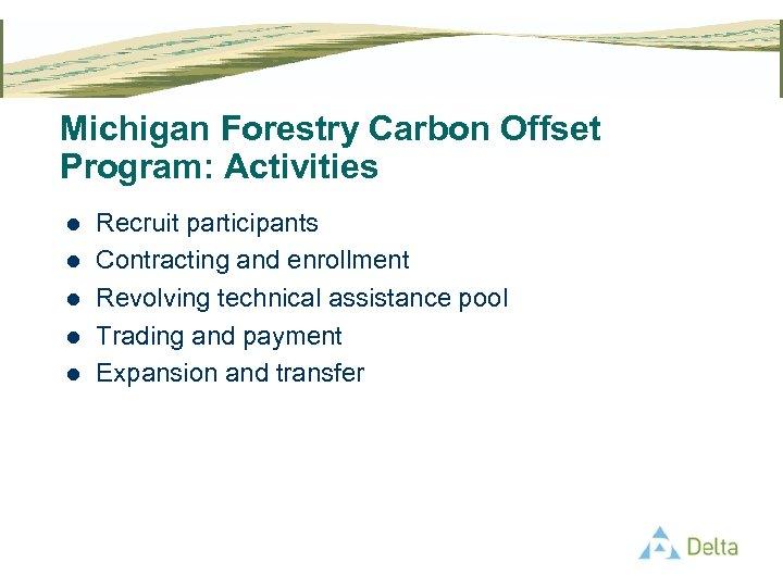 Michigan Forestry Carbon Offset Program: Activities l l l Recruit participants Contracting and enrollment