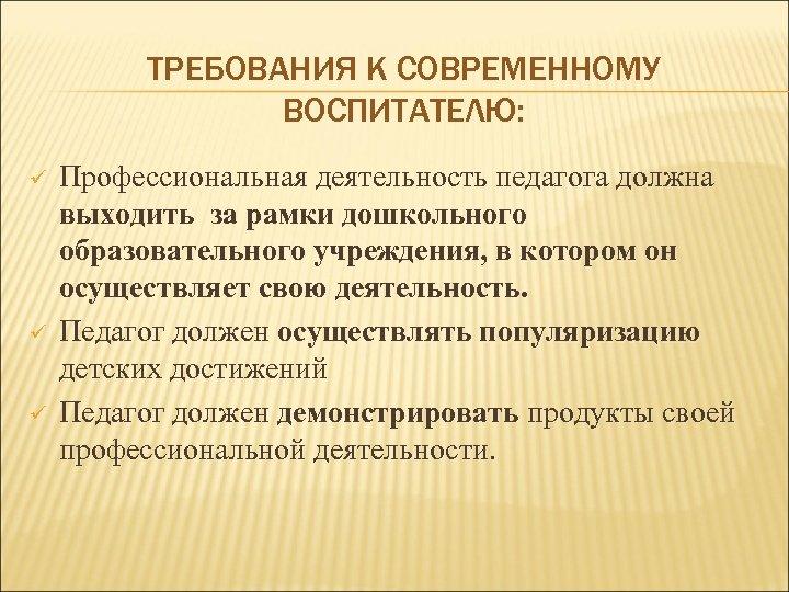 ТРЕБОВАНИЯ К СОВРЕМЕННОМУ ВОСПИТАТЕЛЮ: ü ü ü Профессиональная деятельность педагога должна выходить за рамки